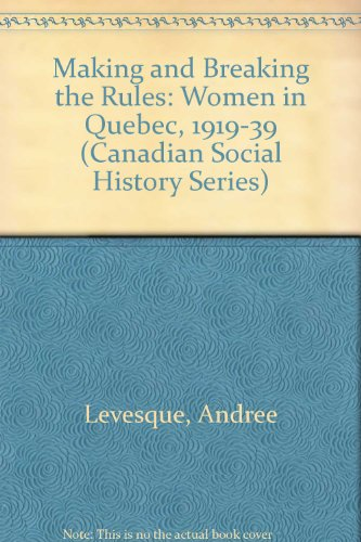 Making and Breaking the Rules: Women in Quebec, 1919-1939 (Canadian Social History Series)