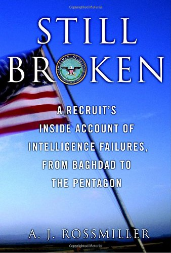 Still Broken: A Recruits Inside Account of Intelligence Failures, from Baghdad to the Pentagon A. J. Rossmiller