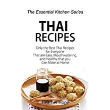 Thai Recipes: Only the Best Thai Recipes for Everyone That are Easy, Mouthwatering, and Healthy that you Can Make at Home (The Essential Kitchen Series Book 62)