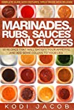 Marinades, Rubs, Sauces and Glazes: 50 Recipes That Will Satisfy Your Appetite, And Add Some Colors To Your Life
