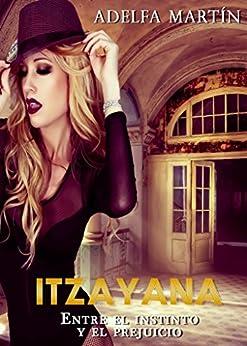 ITZAYANA. ENTRE EL  INSTINTO Y EL PREJUICIO (Spanish Edition) by [Martìn, Adelfa]