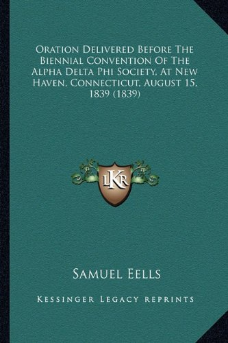 Oration Delivered Before The Biennial Convention Of The Alpha Delta Phi Society, At New Haven, Connecticut, August 15, 1839 (1839) ebook