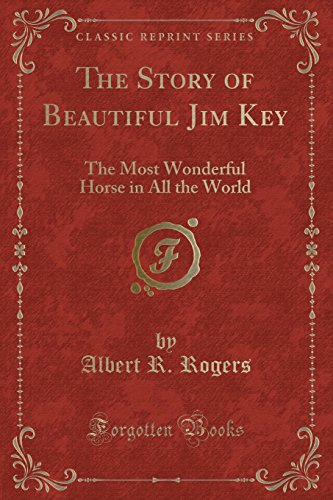 The Story of Beautiful Jim Key: The Most Wonderful Horse in All the World (Classic Reprint)