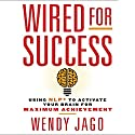 Wired for Success: Using NLP to Activate Your Brain for Maximum Achievement Audiobook by Wendy Jago Narrated by Karen Saltus