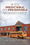 If It's Predictable, It's Preventable : More Than 2,000 Ways to Improve the Safety and Security in Your School, Hayes, Ted, 0989643166