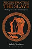 Reconstructing the Slave : The Image of the Slave in Ancient Greece, Wrenhaven, Kelly L., 1472504429