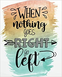 Image result for WHEN NOTHING GOES RIGHT, GO LEFT