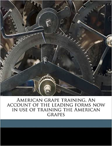 American grape training. An account of the leading forms now in use of training the American grapes