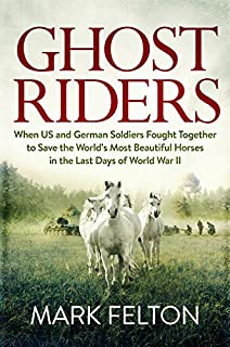 Book Cover: Ghost Riders: When US and German Soldiers Fought Together to Save the World's Most Beautiful Horses in the Last Days of World War II