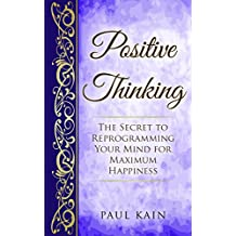 Positive Thinking:The Secret To Reprogramming Your Mind For Maximum Happiness (Positive Thinking, Law of Attraction, Affirmations, Subconscious Mind Book 1)