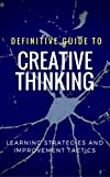 The Complete Guide to CREATIVE THINKING: Learning Strategies and Improvement Tactics (Personal Development Series Book 1)