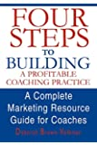 Four Steps To Building A Profitable Coaching Practice: A Complete Marketing Resource Guide for Coaches
