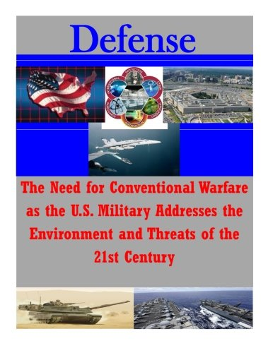 Download The Need for Conventional Warfare as the U.S. Military Addresses the Environment and Threats of the 21st Century (Defense) PDF