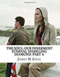 The Soul: Our Innermost Eternal Sparkling Diamond. Part 4, James Essig, 1500421782