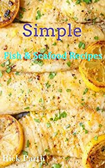 Simple Fish & Seafood Recipes (Seafood,Fish,Pastas,Salmon,Shrimp,Cocktails Book 1) by [Parth, Rick ]