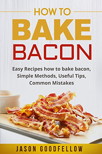 How to Bake Bacon: Easy Recipes How to Bake Bacon, Simple Methods, Useful Tips, Common Mistakes by Jason Goodfellow