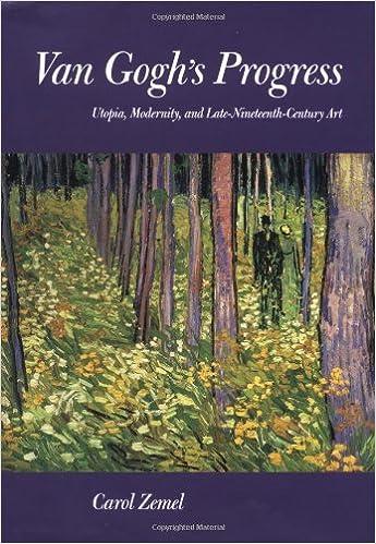 Van Gogh's Progress: Utopia, Modernity and Late Nineteenth Century Art (California Studies in the History of Art)