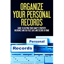 Organize Your Personal Records: Guide to Keeping Your Family's Property, Insurance, Tax Files Safe and Secure at Home (Personal Files, Organizing Your Life, Decluttering)