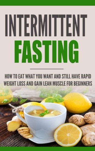 Intermittent Fasting:: How to Eat what you want and still have a rapid weight loss and gain lean muscle - for beginners
