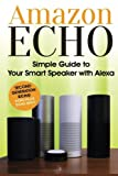 Amazon Echo: Simple Guide to Your Smart Speaker with Alexa 2017 Updated (Second Generation Echo, Echo Plus, Echo Spot)
