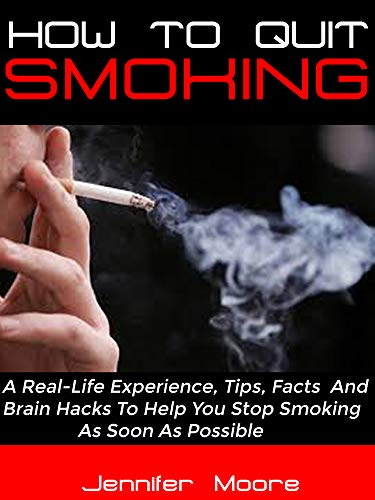 HOW TO QUIT SMOKING: A Real-Life Experience, Tips, Facts And Brain Hacks To Help You Stop Smoking As Soon As Possible (Best Tips To Quit Smoking)