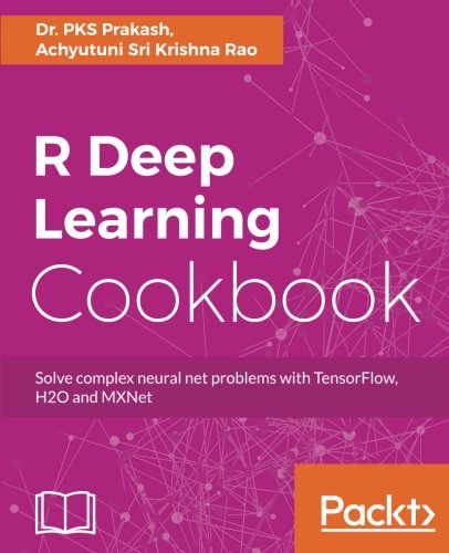 R Deep Learning Cookbook: Solve complex neural net problems with TensorFlow, H2O and MXNet