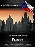Touring the World's Capital Cities Prague: The Capital of Czech Republic