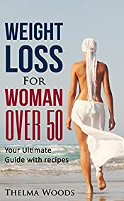 Weight Loss for Women Over 50: Your Ultimate Weight Loss Guide with Recipes (Weight Loss, Lose Weight Fast, How to Lose Weight, Weight Loss, weight, loss, ... weight loss tips, weight loss Book 1)