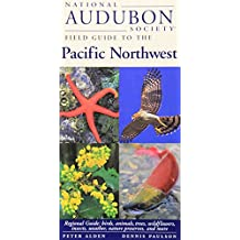 National Audubon Society Field Guide to the Pacific Northwest: Regional Guide: Birds, Animals, Trees, Wildflowers, Insects, Weather, Nature Pre serves, and More