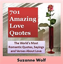Love Quotes (701 of The World\'s Most Romantic Quotes, Sayings and Verses  About Love Book 1)
