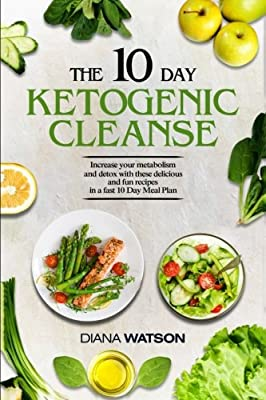 The 10 Day Ketogenic Cleanse: The Metabolism Booster Your Body Needs To Burn Fats (keto diet, high fat diet, ketogenic diet for weight loss, fat loss, ketogenic, ketogenic, ketogenic diet)