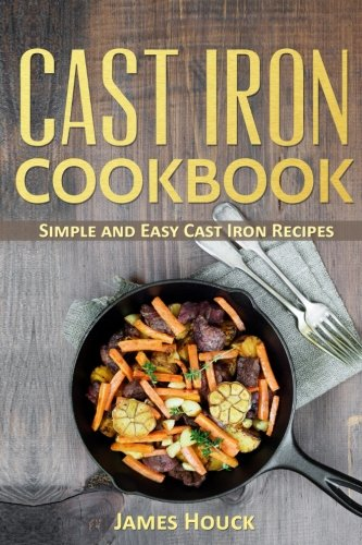 Cast Iron Cookbook: Simple and Easy Cast Iron Skillet Recipes (Volume 1) by James Houck
