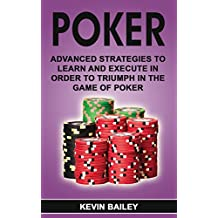 Poker: Advanced Strategies to Learn and Execute in order to Triumph in the Game of Poker (English Edition)