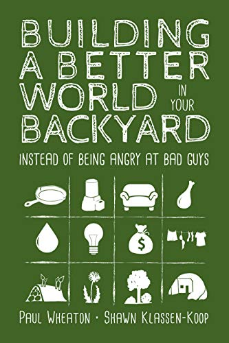 Building a Better World in Your Backyard: Instead of Being Angry at Bad Guys by [Wheaton, Paul, Klassen-Koop, Shawn]