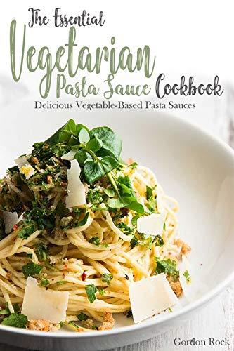- The Essential Vegetarian Pasta Sauce Cookbook: Delicious Vegetable-Based Pasta Sauces