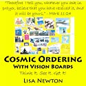 Cosmic Ordering with Vision Boards: Think It. See It. Get It! Audiobook by Lisa Newton Narrated by Lisa Newton