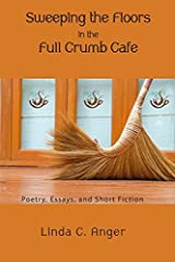 Sweeping the Floors in the Full Crumb Cafe: Poetry and Short Fiction by Linda C. Anger (2015-02-04) Paperback