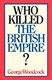 Who Killed the British Empire?, George Woodcock, 1550051725