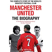 Manchester United: The Biography: The complete story of the world's greatest football club (English Edition)