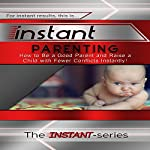 Instant Parenting: How to Be a Good Parent and Raise a Child with Fewer Conflicts Instantly!: INSTANT-Series |  The INSTANT-Series