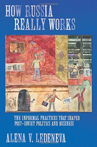How Russia Really Works: The Informal Practices That Shaped Post-Soviet Politics and Business (Culture and Society after