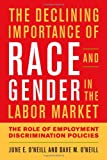 The Declining Importance of Race and Gender in the Labor Market : The Role of Federal Anti-Discrimination Policies and Other Factors, O'Neill, June E. and O'Neill, Dave M., 0844772445