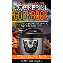 Power Pressure Cooker XL Cookbook:  30 days of Breakfast, Lunch, and Dinner Recipes : Amazingly Easy and Healthy Delectable Recipes for Fast Meals
