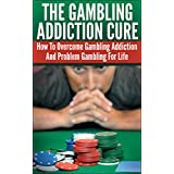 The Gambling Addiction Cure - How To Overcome Gambling Addiction And Problem Gambling For Life (Compulsive Gambling, Gamblers, Casino Games, Sports Betting, Poker, Black Jack, Craps, Slots, Roulette)