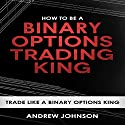 How to Be a Binary Options Trading King: Trade Like a Binary Options King: How to Be a Trading King: Volume 3 Audiobook by Andrew Johnson Narrated by Julie-Ann Amos