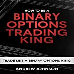 How to Be a Binary Options Trading King: Trade Like a Binary Options King: How to Be a Trading King: Volume 3 | Andrew Johnson