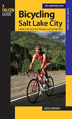Bicycling Salt Lake City: A Guide To The Area's Best Mountain And Road Bike Rides (Road Biking)