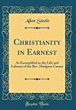 Christianity in Earnest: As Exemplified in the Life and Labours of the REV. Hodgson Casson (Classic Reprint)