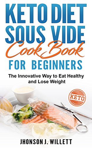 Keto Diet Sous Vide Cookbook for Beginners: The Innovative Way to Eat Healthy and Lose Weight by Jhonson J. Willett