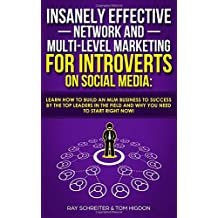 Insanely Effective Network And Multi-Level Marketing For Introverts On Social Media:: Learn How to Build an MLM Business to Success by the Top Leaders in the Field and Why You NEED to Start RIGHT NOW!